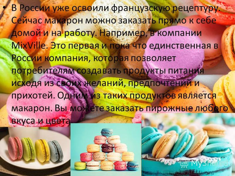 В России уже освоили французскую рецептуру. Сейчас макарон можно заказать прямо к себе домой и на работу. Например, в компании MixVille. Это первая и пока что единственная в России компания, которая позволяет потребителям создавать продукты питания и