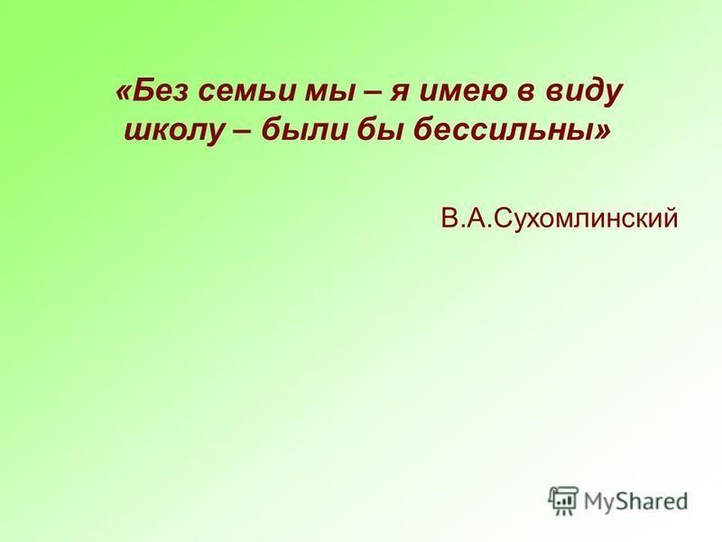 «Без семьи мы – я имею в виду школу – были бы бессильны» В.А.Сухомлинский