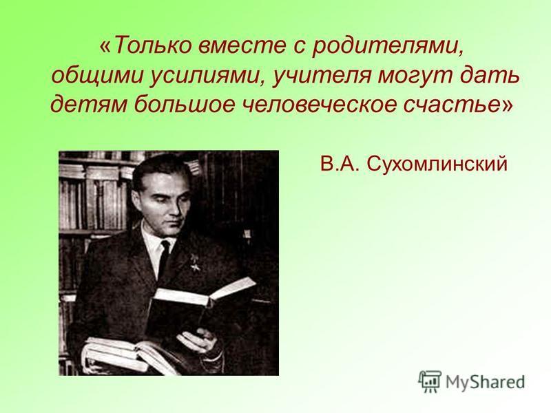 «Только вместе с родителями, общими усилиями, учителя могут дать детям большое человеческое счастье» В.А. Сухомлинский