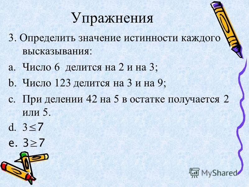 Упражнения 3. Определить значение истинности каждого высказывания: a.Число 6 делится на 2 и на 3; b.Число 123 делится на 3 и на 9; c.При делении 42 на 5 в остатке получается 2 или 5. d.3 7 e.37