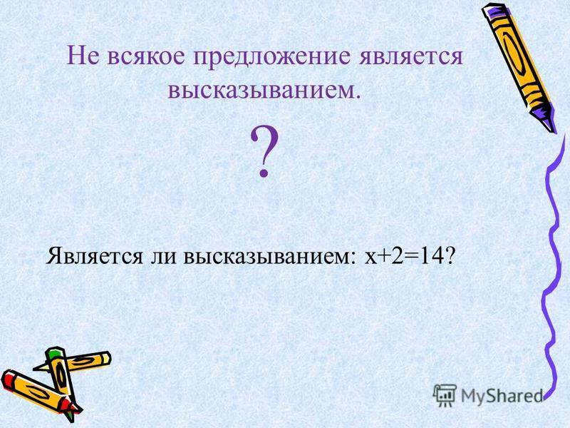 Не всякое предложение является высказыванием. ? Является ли высказыванием: х+2=14?