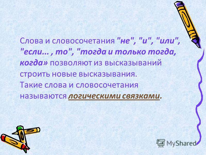 Слова и словосочетания не, и, или, если..., то, тогда и только тогда, когда» позволяют из высказываний строить новые высказывания. Такие слова и словосочетания называются логическими связками.