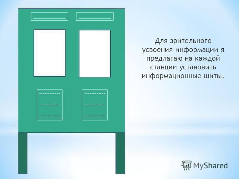 Для зрительного усвоения информации я предлагаю на каждой станции установить информационные щиты. _____________ ------------