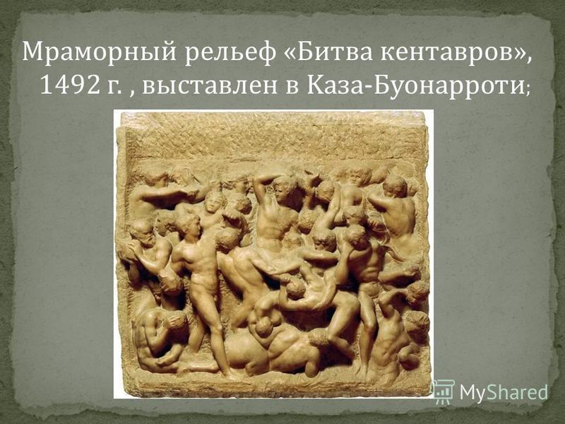 Мраморный рельеф «Битва кентавров», 1492 г., выставлен в Kаза-Буонарроти ;
