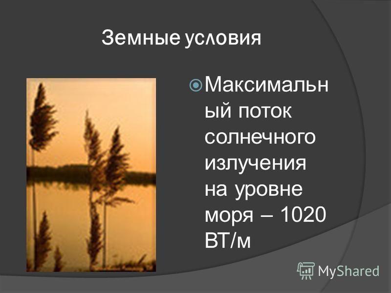 Земные условия Максимальн ый поток солнечного излучения на уровне моря – 1020 ВТ/м