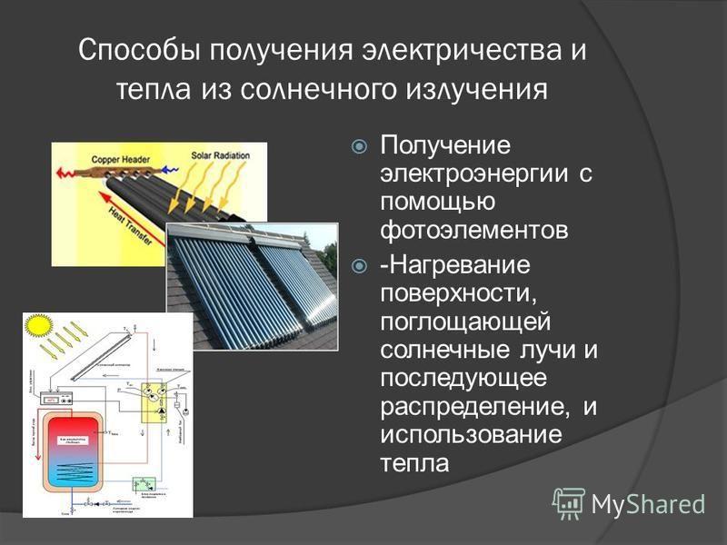 Получение электроэнергии с помощью фотоэлементов -Нагревание поверхности, поглощающей солнечные лучи и последующее распределение, и использование тепла Способы получения электричества и тепла из солнечного излучения