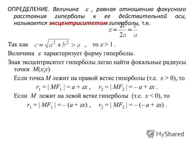 ОПРЕДЕЛЕНИЕ. Величина, равная отношению фокусного расстояния гиперболы к ее действительной оси, называется эксцентриситетом гиперболы, т.е. Так как, то > 1. Величина характеризует форму гиперболы. Зная эксцентриситет гиперболы легко найти фокальные р