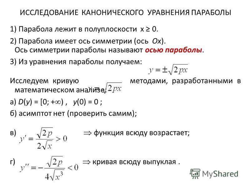 ИССЛЕДОВАНИЕ КАНОНИЧЕСКОГО УРАВНЕНИЯ ПАРАБОЛЫ 1) Парабола лежит в полуплоскости x 0. 2) Парабола имеет ось симметрии (ось Ox). Ось симметрии параболы называют осью параболы. 3) Из уравнения параболы получаем: Исследуем кривую методами, разработанными