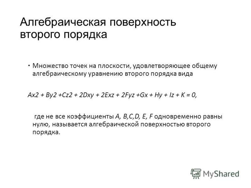 Алгебраическая поверхность второго порядка Множество точек на плоскости, удовлетворяющее общему алгебраическому уравнению второго порядка вида Ax2 + By2 +Cz2 + 2Dxy + 2Exz + 2Fyz +Gx + Hy + Iz + K = 0, где не все коэффициенты A, B,C,D, E, F одновреме