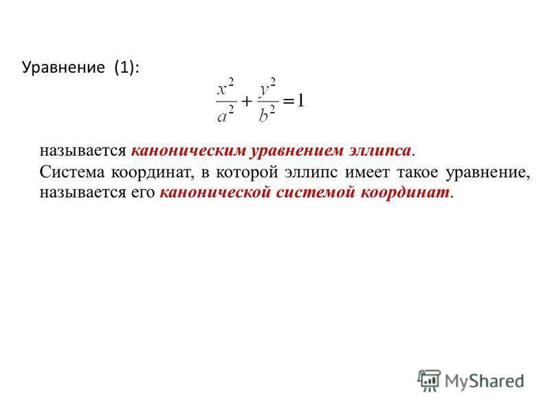 Уравнение (1): называется каноническим уравнением эллипса. Система координат, в которой эллипс имеет такое уравнение, называется его канонической системой координат.