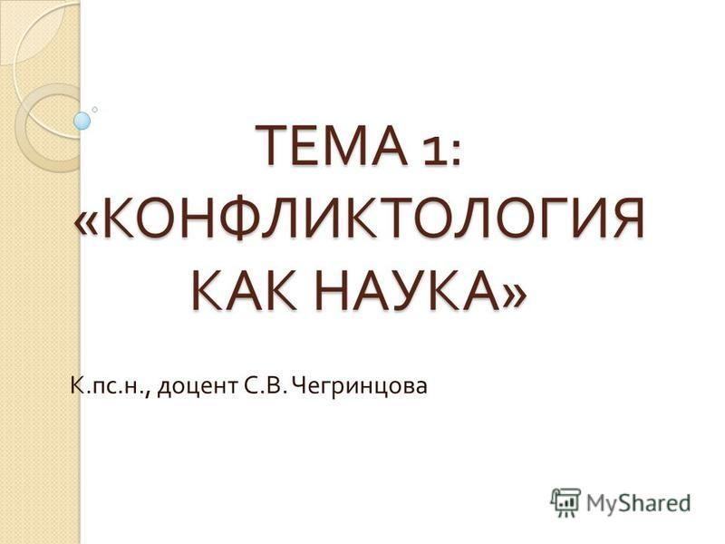 ТЕМА 1: « КОНФЛИКТОЛОГИЯ КАК НАУКА » К. пс. н., доцент С. В. Чегринцова