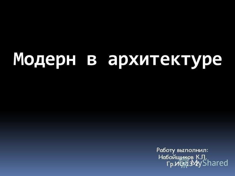 Модерн в архитектуре Работу выполнил: Набойщиков К.Л. Гр.ИО-13-2