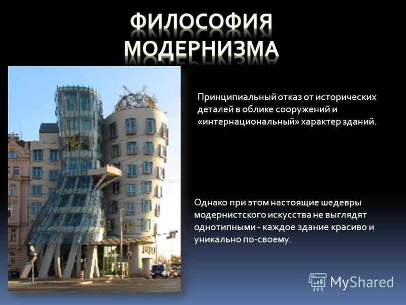 Принципиальный отказ от исторических деталей в облике сооружений и «интернациональный» характер зданий. Однако при этом настоящие шедевры модернистского искусства не выглядят однотипными - каждое здание красиво и уникально по-своему.