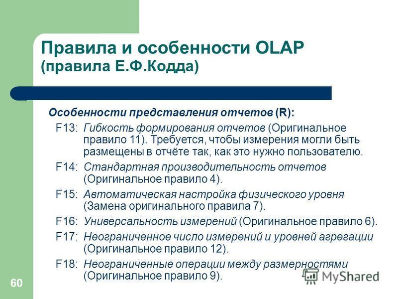 60 Правила и особенности OLAP (правила Е.Ф.Кодда) Особенности представления отчетов (R): F13:Гибкость формирования отчетов (Оригинальное правило 11). Требуется, чтобы измерения могли быть размещены в отчёте так, как это нужно пользователю. F14:Станда