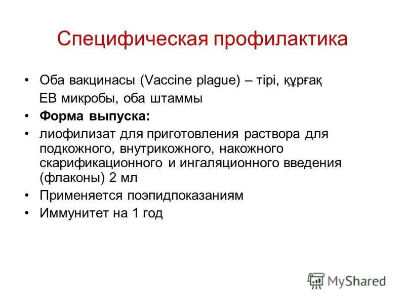 Специфическая профилактика Оба вакцинасы (Vaccine plague) – тірі, құрғақ ЕВ микробы, оба штаммы Форма выпуска: лиофилизат для приготовления раствора для подкожного, внутрикожного, накожного скарификационного и ингаляционного введения (флаконы) 2 мл П