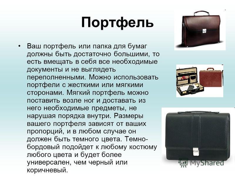 Портфель Ваш портфель или папка для бумаг должны быть достаточно большими, то есть вмещать в себя все необходимые документы и не выглядеть переполненными. Можно использовать портфели с жесткими или мягкими сторонами. Мягкий портфель можно поставить в