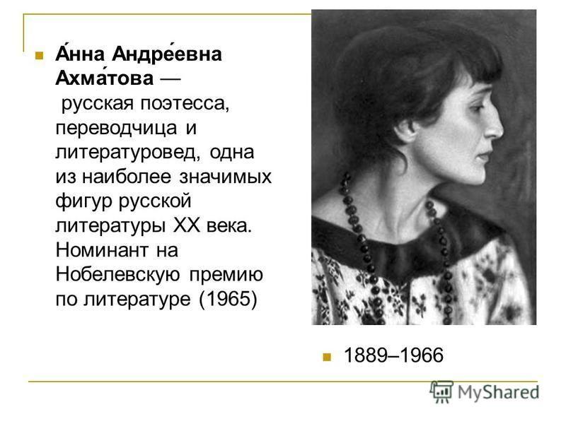 А́нна Андре́евна Ахма́това русская поэтесса, переводчица и литературовед, одна из наиболее значимых фигур русской литературы XX века. Номинант на Нобелевскую премию по литературе (1965) 1889–1966