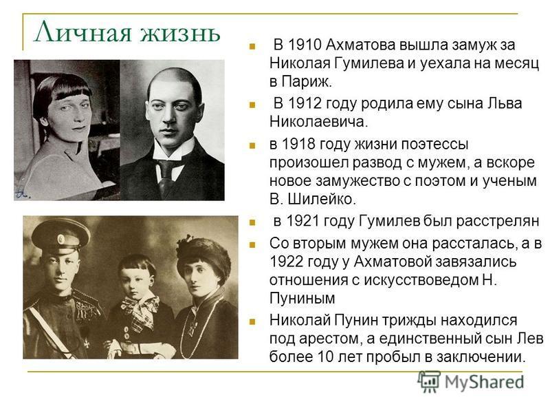 Личная жизнь В 1910 Ахматова вышла замуж за Николая Гумилева и уехала на месяц в Париж. В 1912 году родила ему сына Льва Николаевича. в 1918 году жизни поэтессы произошел развод с мужем, а вскоре новое замужество с поэтом и ученым В. Шилейко. в 1921