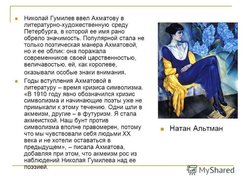 Николай Гумилев ввел Ахматову в литературно-художественную среду Петербурга, в которой ее имя рано обрело значимость. Популярной стала не только поэтическая манера Ахматовой, но и ее облик: она поражала современников своей царственностью, величавость
