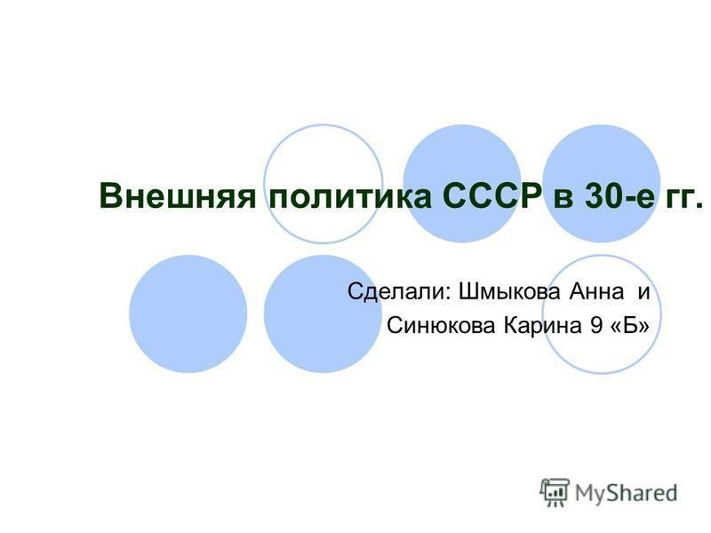 Внешняя политика СССР в 30-е гг. Сделали: Шмыкова Анна и Синюкова Карина 9 «Б»