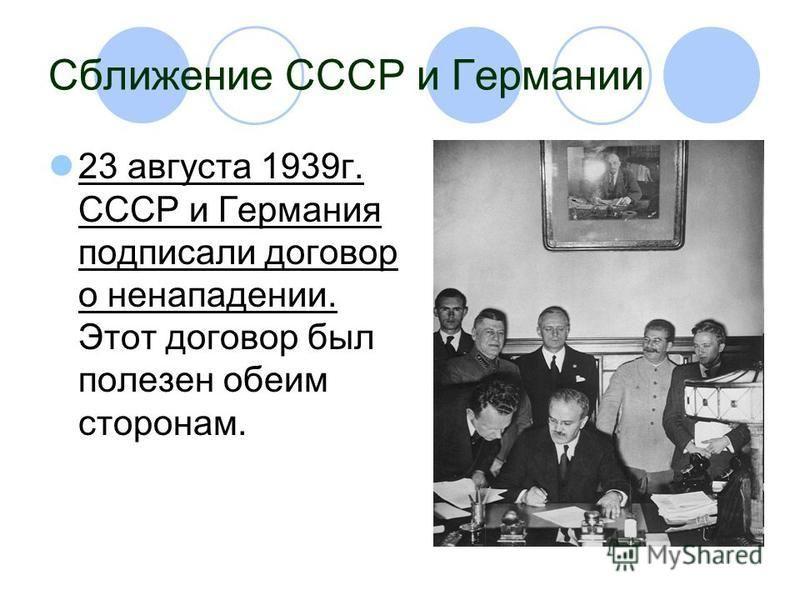 Сближение СССР и Германии 23 августа 1939 г. СССР и Германия подписали договор о ненападении. Этот договор был полезен обеим сторонам.