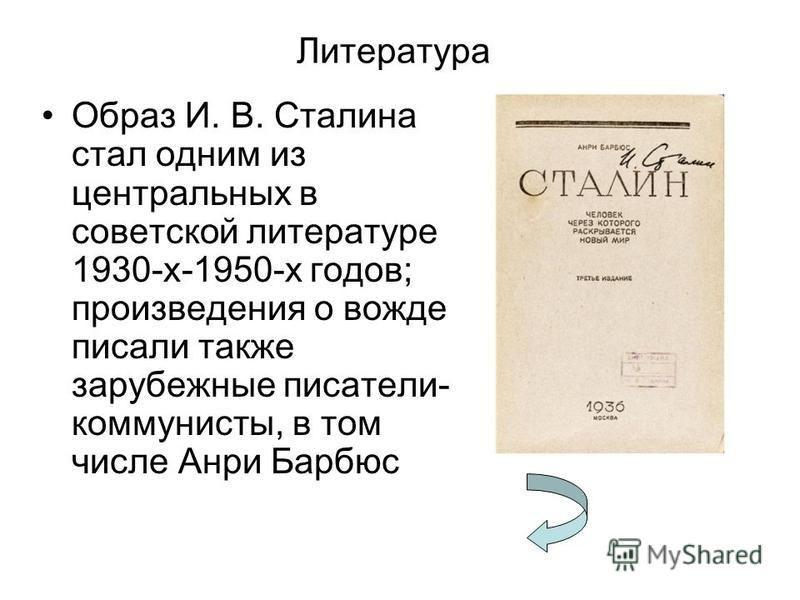 Литература Образ И. В. Сталина стал одним из центральных в советской литературе 1930-х-1950-х годов; произведения о вожде писали также зарубежные писатели- коммунисты, в том числе Анри Барбюс