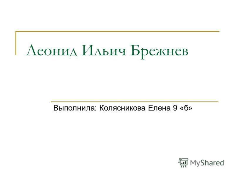 Леонид Ильич Брежнев Выполнила: Колясникова Елена 9 «б»
