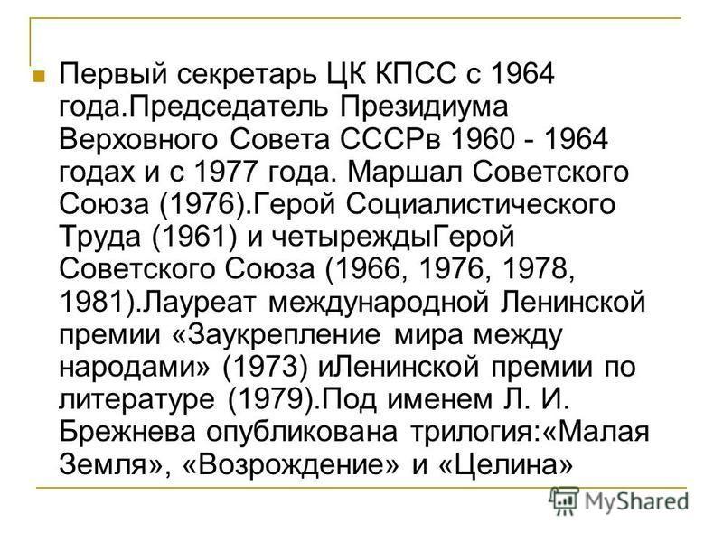 Первый секретарь ЦК КПСС с 1964 года.Председатель Президиума Верховного Совета СССРв 1960 - 1964 годах и с 1977 года. Маршал Советского Союза (1976).Герой Социалистического Труда (1961) и четырежды Герой Советского Союза (1966, 1976, 1978, 1981).Лаур