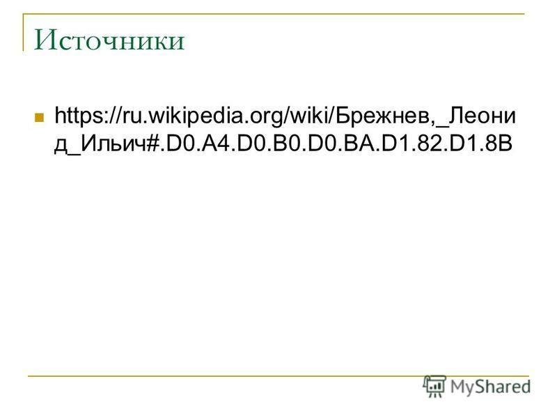 Источники https://ru.wikipedia.org/wiki/Брежнев,_Леони д_Ильич#.D0.A4.D0.B0.D0.BA.D1.82.D1.8B