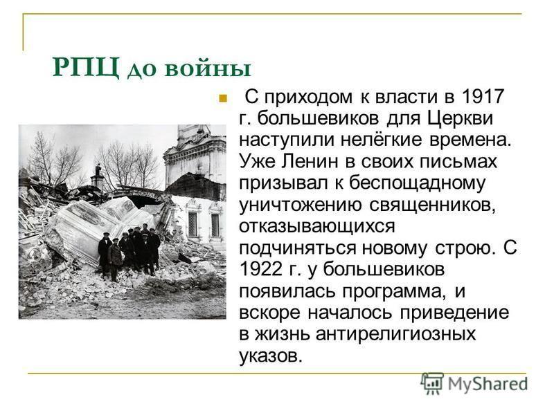 РПЦ до войны С приходом к власти в 1917 г. большевиков для Церкви наступили нелёгкие времена. Уже Ленин в своих письмах призывал к беспощадному уничтожению священников, отказывающихся подчиняться новому строю. С 1922 г. у большевиков появилась програ