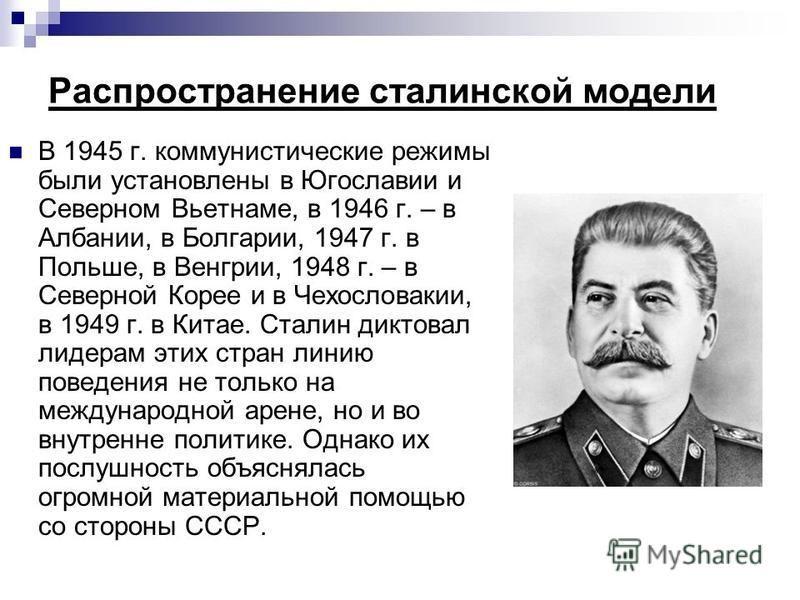 Распространение сталинской модели В 1945 г. коммунистические режимы были установлены в Югославии и Северном Вьетнаме, в 1946 г. – в Албании, в Болгарии, 1947 г. в Польше, в Венгрии, 1948 г. – в Северной Корее и в Чехословакии, в 1949 г. в Китае. Стал