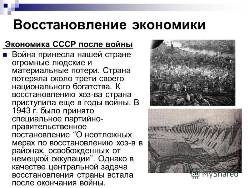 Восстановление экономики Экономика СССР после войны Война принесла нашей стране огромные людские и материальные потери. Страна потеряла около трети своего национального богатства. К восстановлению хоз-ва страна приступила еще в годы войны. В 1943 г.