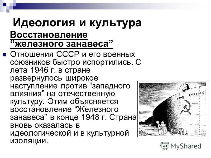 Идеология и культура Восстановление железного занавеса Отношения СССР и его военных союзников быстро испортились. С лета 1946 г. в стране развернулось широкое наступление против западного влияния на отечественную культуру. Этим объясняется восстановл