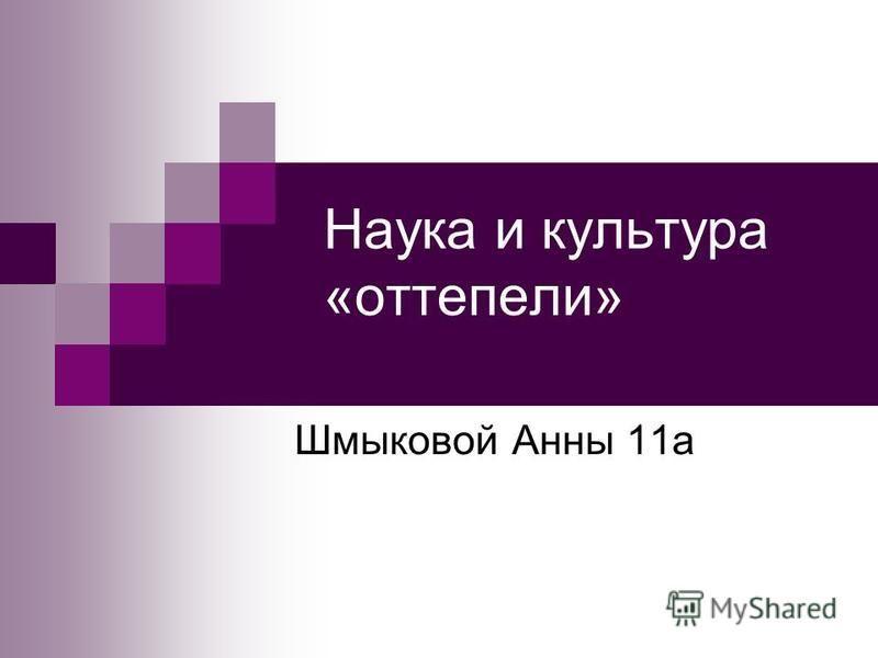 Наука и культура «оттепели» Шмыковой Анны 11 а