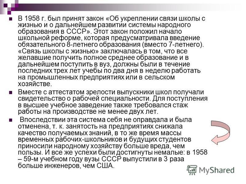 В 1958 г. был принят закон «Об укреплении связи школы с жизнью и о дальнейшем развитии системы народного образования в СССР». Этот закон положил начало школьной реформе, которая предусматривала введение обязательного 8-летнего образования (вместо 7-л