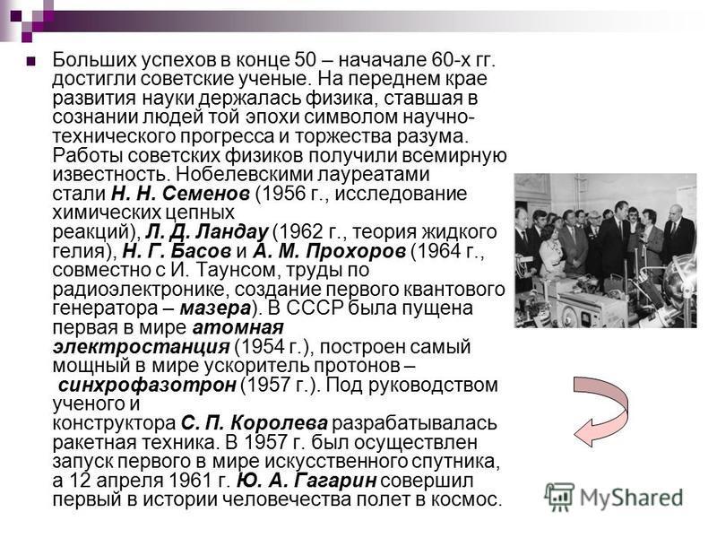 Больших успехов в конце 50 – начале 60-х гг. достигли советские ученые. На переднем крае развития науки держалась физика, ставшая в сознании людей той эпохи символом научно- технического прогресса и торжества разума. Работы советских физиков получили