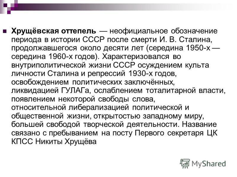 Хрущёвская оттепель неофициальное обозначение периода в истории СССР после смерти И. В. Сталина, продолжавшегося около десяти лет (середина 1950-х середина 1960-х годов). Характеризовался во внутриполитической жизни СССР осуждением культа личности Ст
