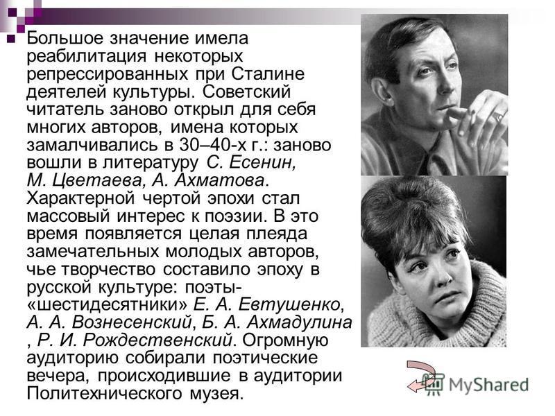 Большое значение имела реабилитация некоторых репрессированных при Сталине деятелей культуры. Советский читатель заново открыл для себя многих авторов, имена которых замалчивались в 30–40-х г.: заново вошли в литературу С. Есенин, М. Цветаева, А. Ахм