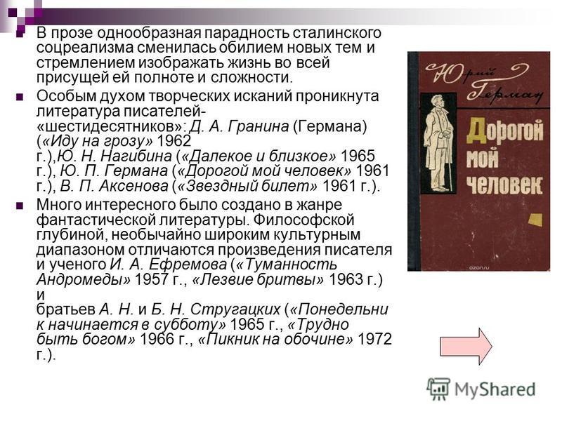 В прозе однообразная парадность сталинского соцреализма сменилась обилием новых тем и стремлением изображать жизнь во всей присущей ей полноте и сложности. Особым духом творческих исканий проникнута литература писателей- «шестидесятников»: Д. А. Гран
