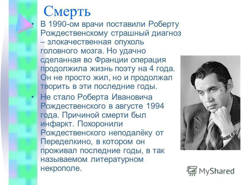 Смерть В 1990-ом врачи поставили Роберту Рождественскому страшный диагноз – злокачественная опухоль головного мозга. Но удачно сделанная во Франции операция продолжила жизнь поэту на 4 года. Он не просто жил, но и продолжал творить в эти последние го