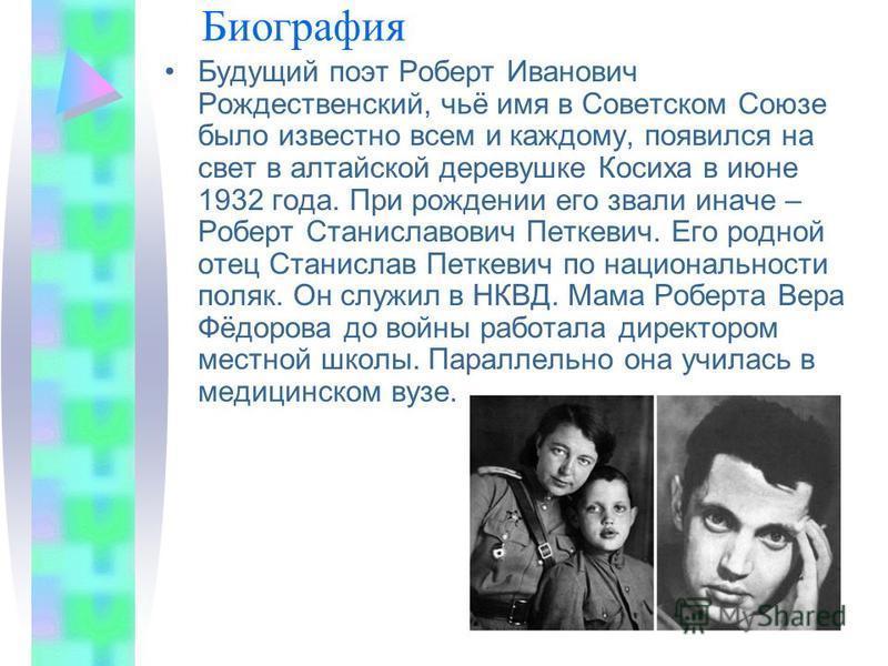 Биография Будущий поэт Роберт Иванович Рождественский, чьё имя в Советском Союзе было известно всем и каждому, появился на свет в алтайской деревушке Косиха в июне 1932 года. При рождении его звали иначе – Роберт Станиславович Петкевич. Его родной от