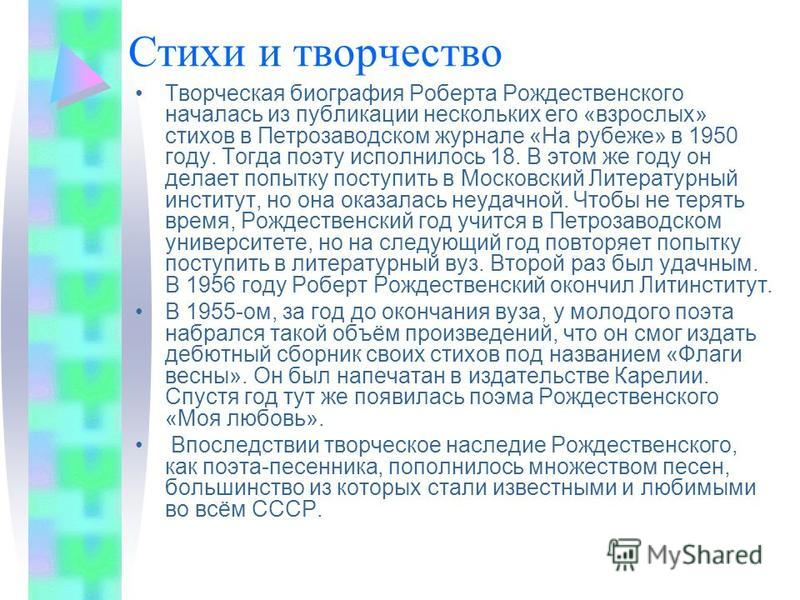 Стихи и творчество Творческая биография Роберта Рождественского началась из публикации нескольких его «взрослых» стихов в Петрозаводском журнале «На рубеже» в 1950 году. Тогда поэту исполнилось 18. В этом же году он делает попытку поступить в Московс