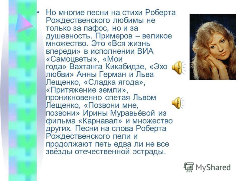 Но многие песни на стихи Роберта Рождественского любимы не только за пафос, но и за душевность. Примеров – великое множество. Это «Вся жизнь впереди» в исполнении ВИА «Самоцветы», «Мои года» Вахтанга Кикабидзе, «Эхо любви» Анны Герман и Льва Лещенко,