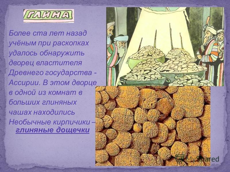 Более ста лет назад учёным при раскопках удалось обнаружить дворец властителя Древнего государства - Ассирии. В этом дворце в одной из комнат в больших глиняных чашах находились Необычные кирпичики – глиняные дощечки