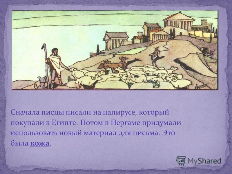 Сначала писцы писали на папирусе, который покупали в Египте. Потом в Пергаме придумали использовать новый материал для письма. Это была кожа.
