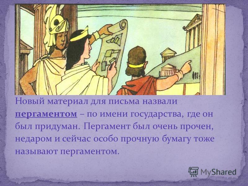 Новый материал для письма назвали пергаментом – по имени государства, где он был придуман. Пергамент был очень прочен, недаром и сейчас особо прочную бумагу тоже называют пергаментом.
