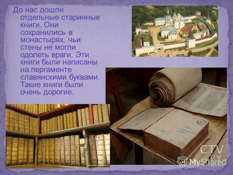 До нас дошли отдельные старинные книги. Они сохранились в монастырях, чьи стены не могли одолеть враги. Эти книги были написаны на пергаменте славянскими буквами. Такие книги были очень дорогие.