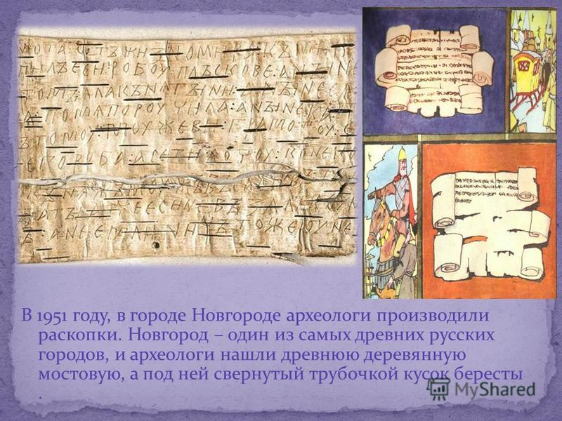 В 1951 году, в городе Новгороде археологи производили раскопки. Новгород – один из самых древних русских городов, и археологи нашли древнюю деревянную мостовую, а под ней свернутый трубочкой кусок бересты.