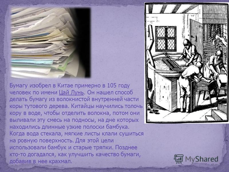 Бумагу изобрел в Китае примерно в 105 году человек по имени Цай Лунь. Он нашел способ делать бумагу из волокнистой внутренней части коры тутового дерева. Китайцы научились толочь кору в воде, чтобы отделить волокна, потом они выливали эту смесь на по