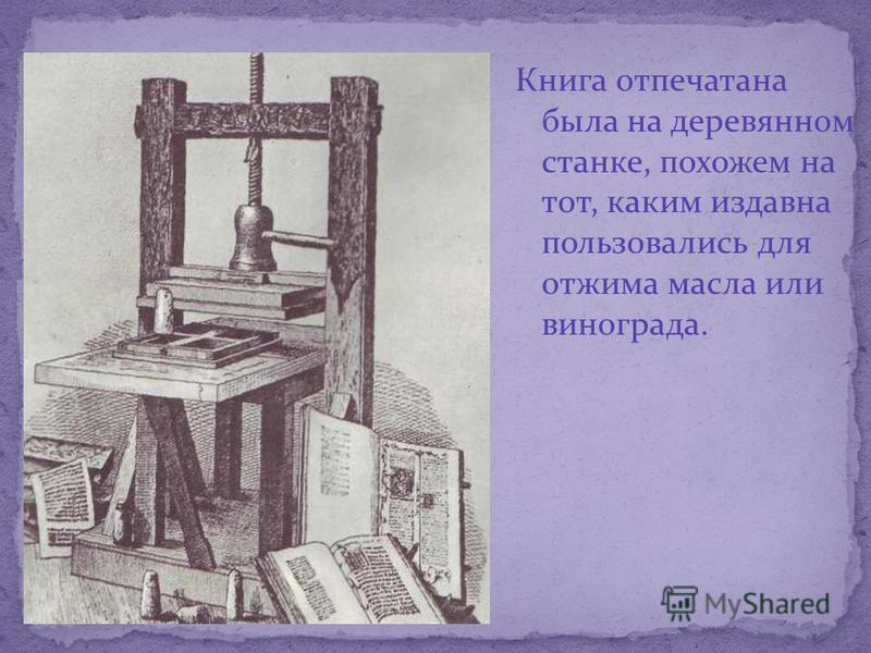 Книга отпечатана была на деревянном станке, похожем на тот, каким издавна пользовались для отжима масла или винограда.